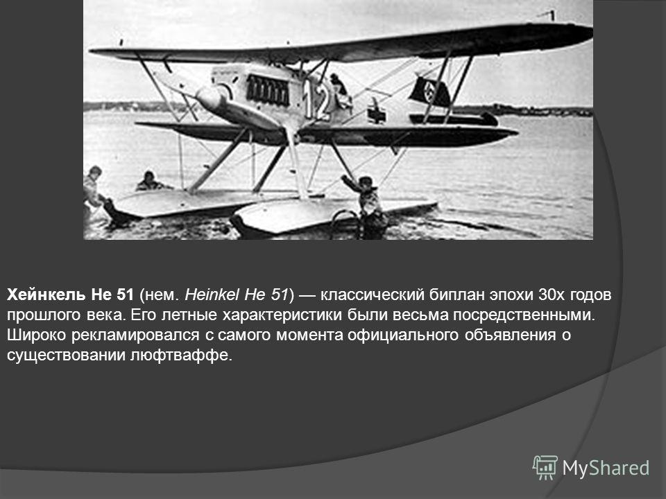 Хейнкель He 51 (нем. Heinkel He 51) классический биплан эпохи 30х годов прошлого века. Его летные характеристики были весьма посредственными. Широко рекламировался с самого момента официального объявления о существовании люфтваффе.