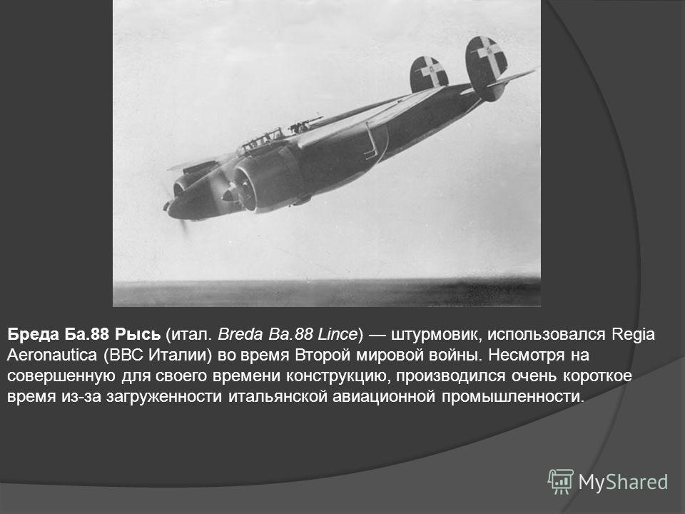 Бреда Ба.88 Рысь (итал. Breda Ba.88 Lince) штурмовик, использовался Regia Aeronautica (ВВС Италии) во время Второй мировой войны. Несмотря на совершенную для своего времени конструкцию, производился очень короткое время из-за загруженности итальянско