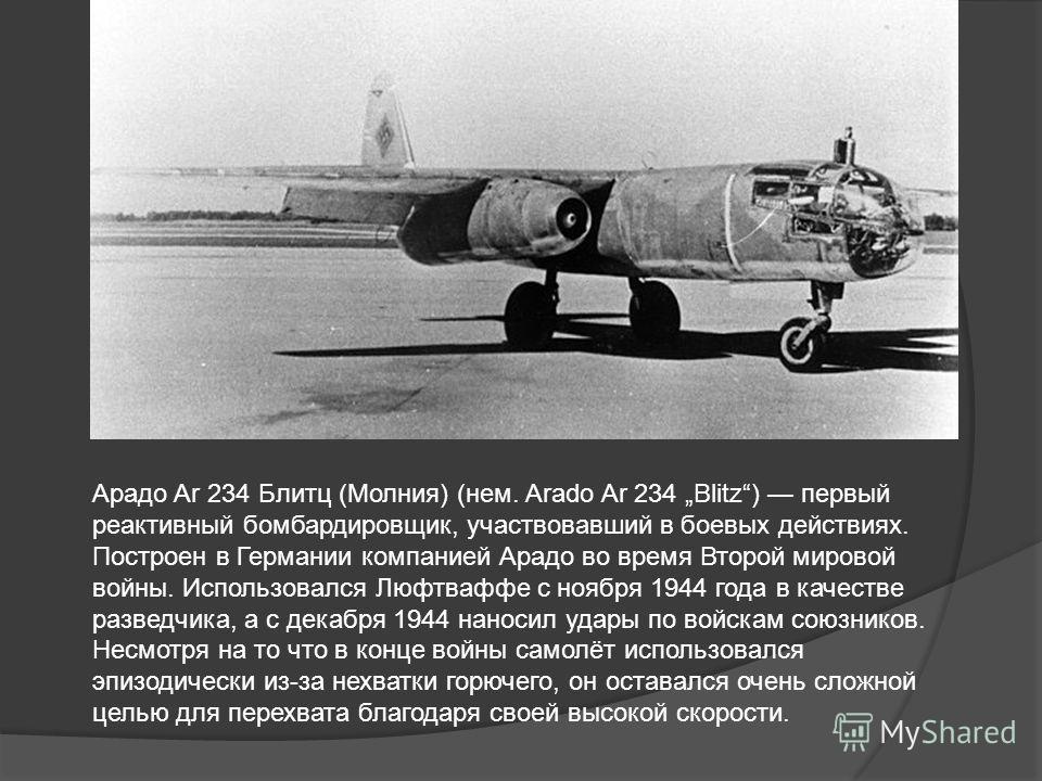 Арадо Ar 234 Блитц (Молния) (нем. Arado Ar 234 Blitz) первый реактивный бомбардировщик, участвовавший в боевых действиях. Построен в Германии компанией Арадо во время Второй мировой войны. Использовался Люфтваффе с ноября 1944 года в качестве разведч
