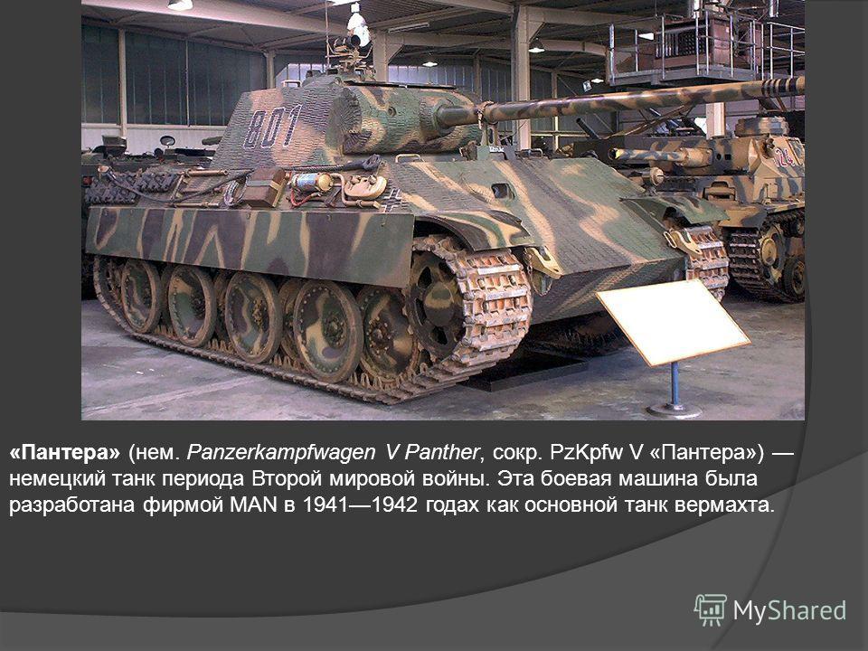 «Пантера» (нем. Panzerkampfwagen V Panther, сокр. PzKpfw V «Пантера») немецкий танк периода Второй мировой войны. Эта боевая машина была разработана фирмой MAN в 19411942 годах как основной танк вермахта.