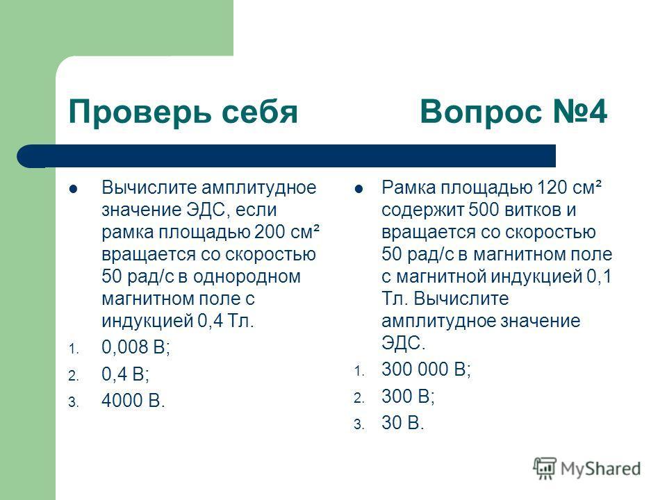 Проверь себя Вопрос 4 Вычислите амплитудное значение ЭДС, если рамка площадью 200 см² вращается со скоростью 50 рад/с в однородном магнитном поле с индукцией 0,4 Тл. 1. 0,008 В; 2. 0,4 В; 3. 4000 В. Рамка площадью 120 см² содержит 500 витков и вращае