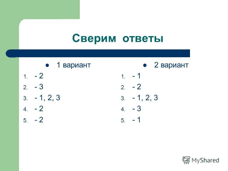 Сверим ответы 1 вариант 1. - 2 2. - 3 3. - 1, 2, 3 4. - 2 5. - 2 2 вариант 1. - 1 2. - 2 3. - 1, 2, 3 4. - 3 5. - 1