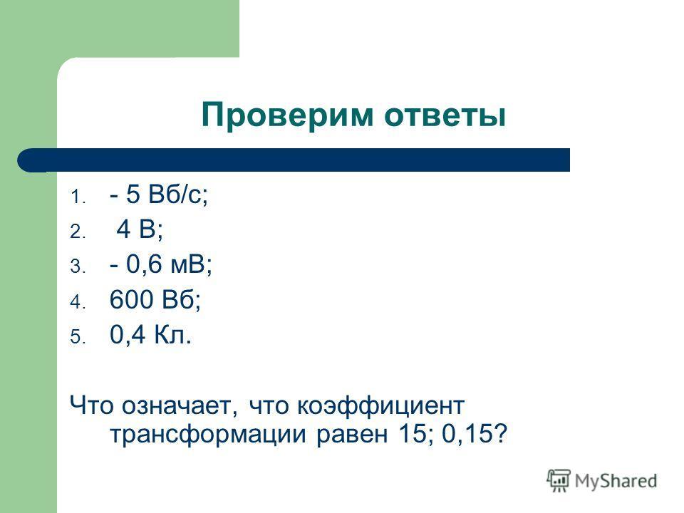 Проверим ответы 1. - 5 Вб/с; 2. 4 В; 3. - 0,6 мВ; 4. 600 Вб; 5. 0,4 Кл. Что означает, что коэффициент трансформации равен 15; 0,15?