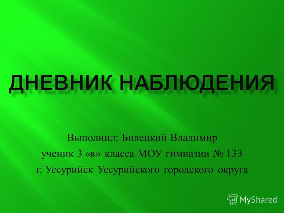 Выполнил : Билецкий Владимир ученик 3 « в » класса МОУ гимназии 133 г. Уссурийск Уссурийского городского округа