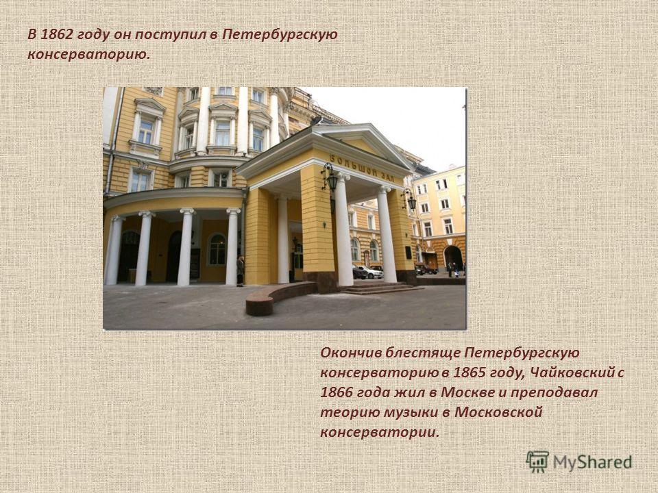 В 1862 году он поступил в Петербургскую консерваторию. Окончив блестяще Петербургскую консерваторию в 1865 году, Чайковский с 1866 года жил в Москве и преподавал теорию музыки в Московской консерватории.