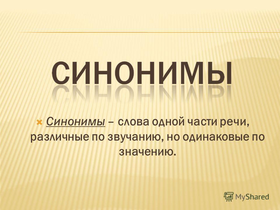 Синонимы – слова одной части речи, различные по звучанию, но одинаковые по значению.