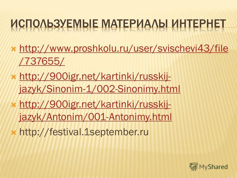http://www.proshkolu.ru/user/svischevi43/file /737655/ http://www.proshkolu.ru/user/svischevi43/file /737655/ http://900igr.net/kartinki/russkij- jazyk/Sinonim-1/002-Sinonimy.html http://900igr.net/kartinki/russkij- jazyk/Sinonim-1/002-Sinonimy.html