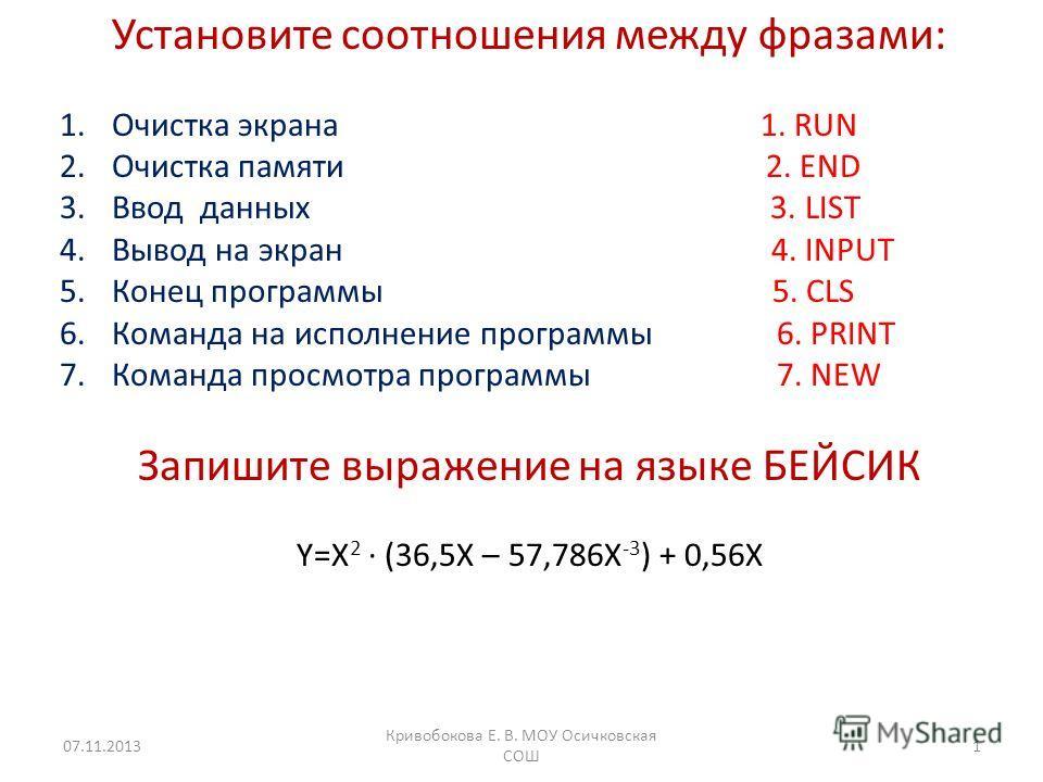 Установите соотношения между фразами: 1.Очистка экрана 1. RUN 2.Очистка памяти 2. END 3.Ввод данных 3. LIST 4.Вывод на экран 4. INPUT 5.Конец программы 5. CLS 6.Команда на исполнение программы 6. PRINT 7.Команда просмотра программы 7. NEW Запишите вы