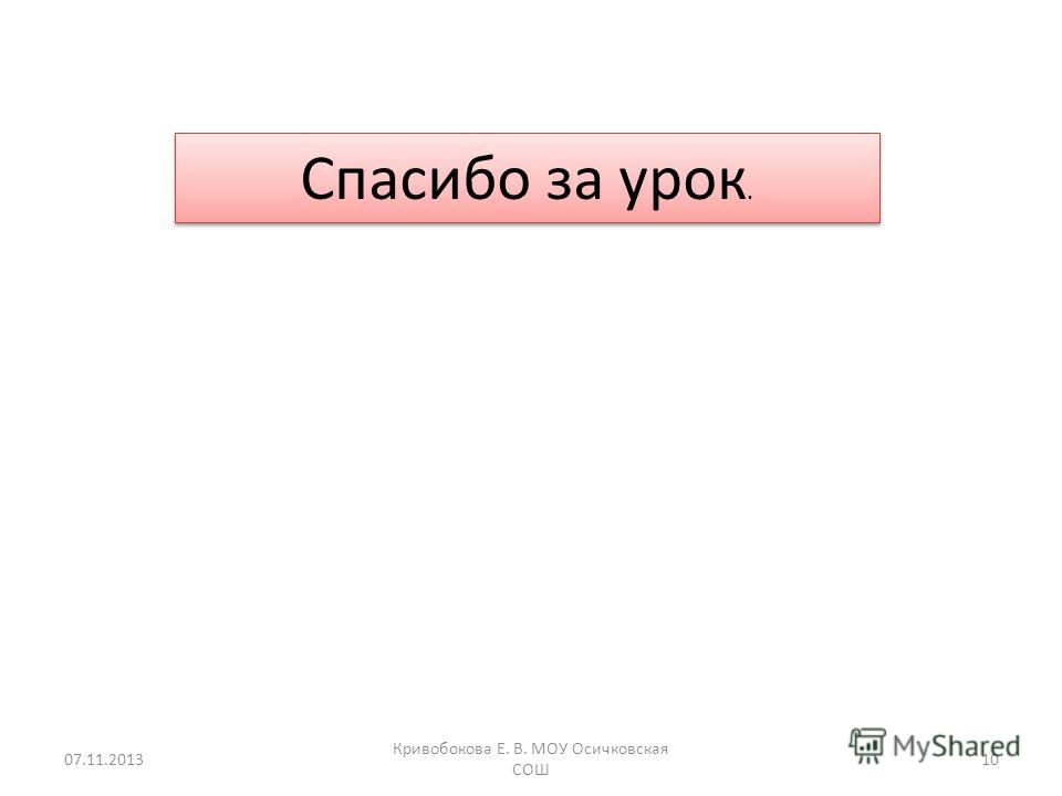 07.11.201310 Кривобокова Е. В. МОУ Осичковская СОШ Спасибо за урок.
