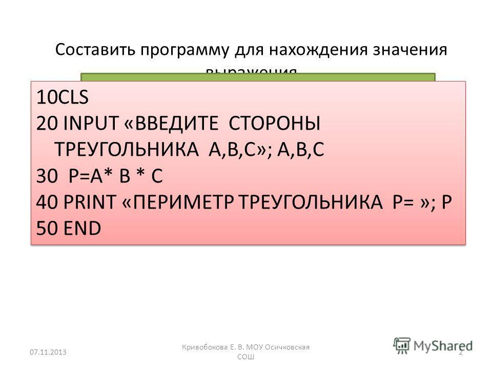 Составить программу для нахождения значения выражения Y=X/(A+5); С ОСТАВИТЬ ПРОГРАММУ ДЛЯ НАХОЖДЕНИЯ ПЕРИМЕТРА ТРЕУГОЛЬНИКА СО СТОРОНАМИ A,B,C 10 CLS 20 INPUT «ВВЕДИТЕ Х, А»; Х, А 30 Y=X/(A+5) 40 PRINT «ЗНАЧЕНИЕ Y=»; Y 50 END 10CLS 20 INPUT «ВВЕДИТЕ