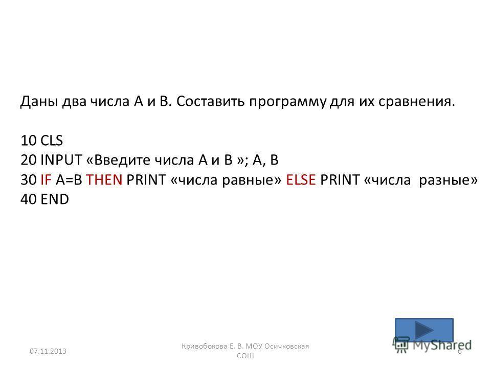 Даны два числа А и В. Составить программу для их сравнения. 10 CLS 20 INPUT «Введите числа А и В »; A, B 30 IF A=B THEN PRINT «числа равные» ELSE PRINT «числа разные» 40 END 07.11.20136 Кривобокова Е. В. МОУ Осичковская СОШ