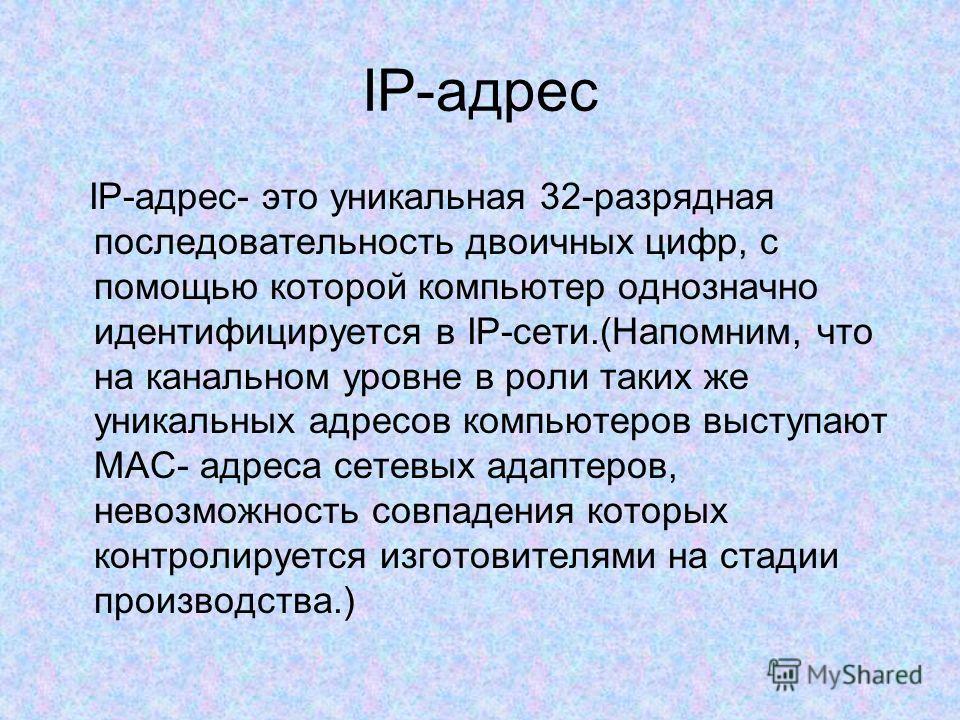 IP-адрес IP-адрес- это уникальная 32-разрядная последовательность двоичных цифр, с помощью которой компьютер однозначно идентифицируется в IP-сети.(Напомним, что на канальном уровне в роли таких же уникальных адресов компьютеров выступают МАС- адреса
