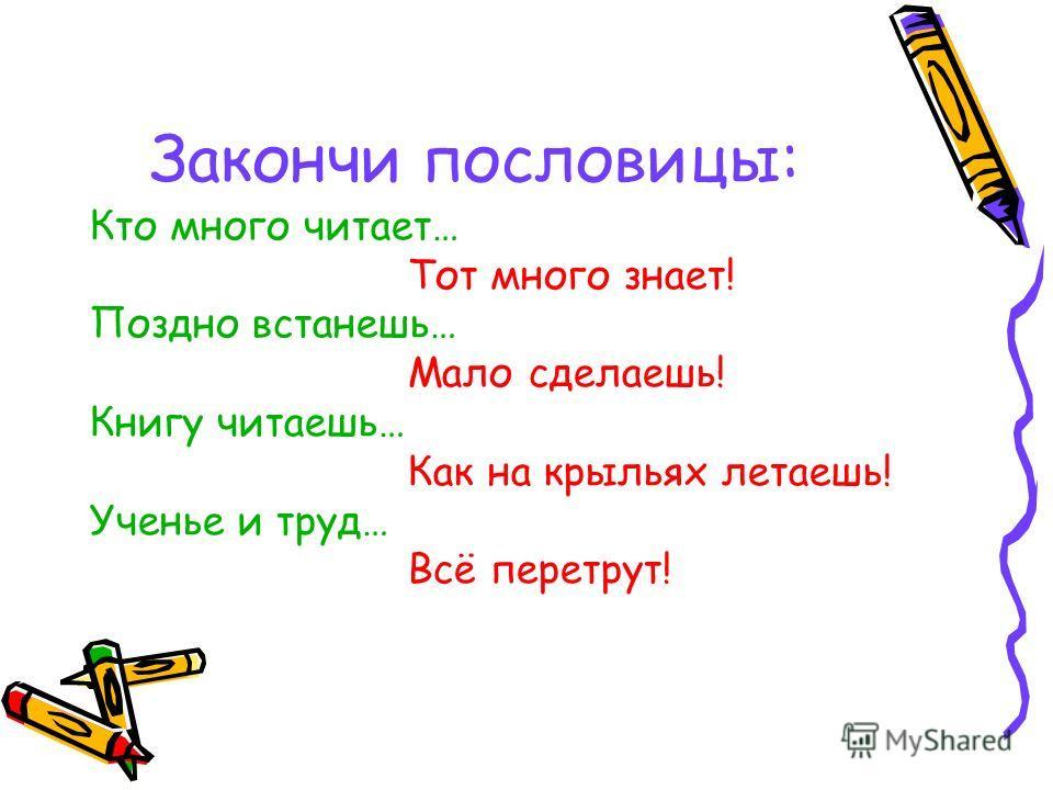 Закончи пословицы: Кто много читает… Тот много знает! Поздно встанешь… Мало сделаешь! Книгу читаешь… Как на крыльях летаешь! Ученье и труд… Всё перетрут!