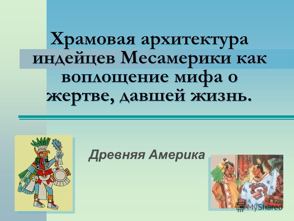Храмовая архитектура индейцев Месамерики как воплощение мифа о жертве, давшей жизнь. Древняя Америка