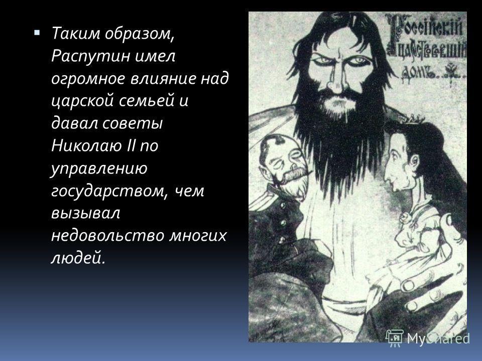Таким образом, Распутин имел огромное влияние над царской семьей и давал советы Николаю II по управлению государством, чем вызывал недовольство многих людей.