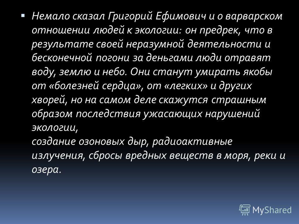 Немало сказал Григорий Ефимович и о варварском отношении людей к экологии: он предрек, что в результате своей неразумной деятельности и бесконечной погони за деньгами люди отравят воду, землю и небо. Они станут умирать якобы от «болезней сердца», от