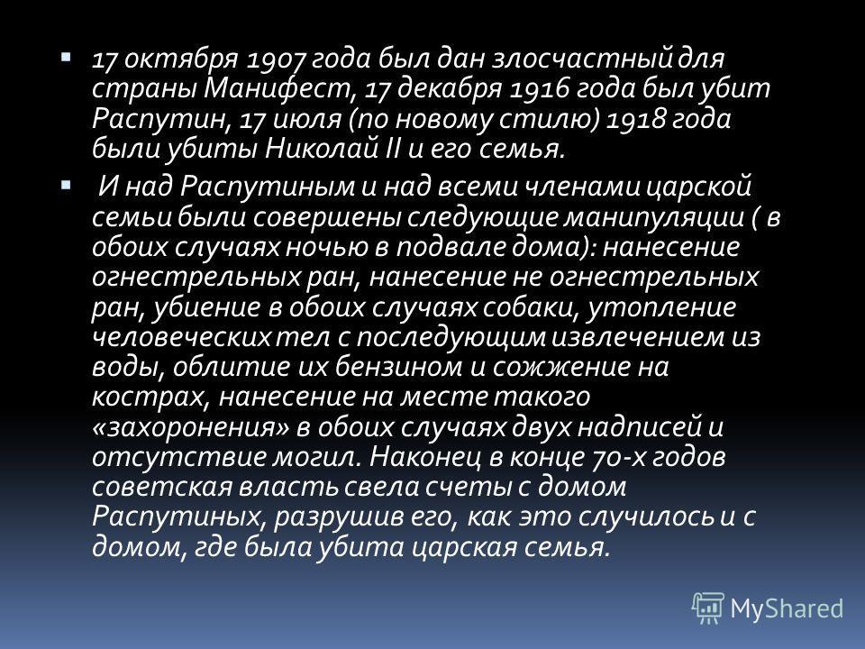 17 октября 1907 года был дан злосчастный для страны Манифест, 17 декабря 1916 года был убит Распутин, 17 июля (по новому стилю) 1918 года были убиты Николай II и его семья. И над Распутиным и над всеми членами царской семьи были совершены следующие м