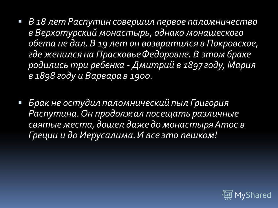 В 18 лет Распутин совершил первое паломничество в Верхотурский монастырь, однако монашеского обета не дал. В 19 лет он возвратился в Покровское, где женился на Прасковье Федоровне. В этом браке родились три ребенка - Дмитрий в 1897 году, Мария в 1898