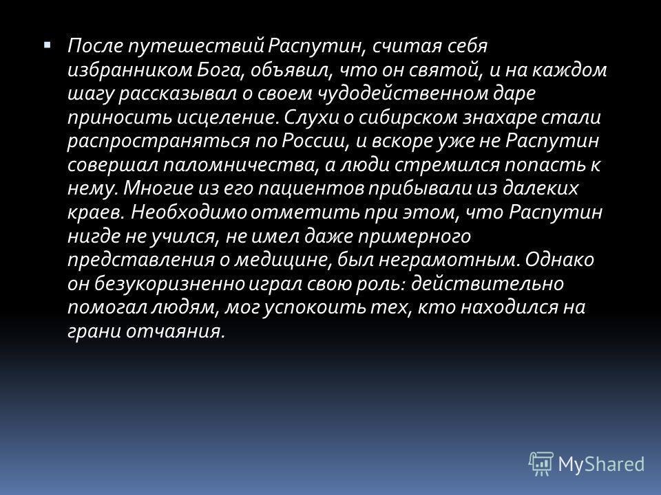 После путешествий Распутин, считая себя избранником Бога, объявил, что он святой, и на каждом шагу рассказывал о своем чудодейственном даре приносить исцеление. Слухи о сибирском знахаре стали распространяться по России, и вскоре уже не Распутин сове