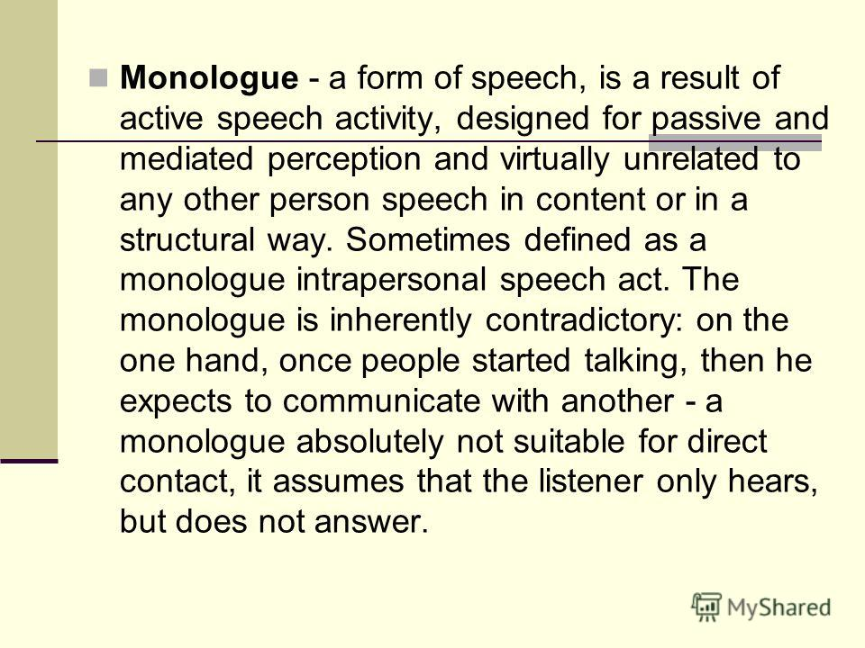 Monologue - a form of speech, is a result of active speech activity, designed for passive and mediated perception and virtually unrelated to any other person speech in content or in a structural way. Sometimes defined as a monologue intrapersonal spe
