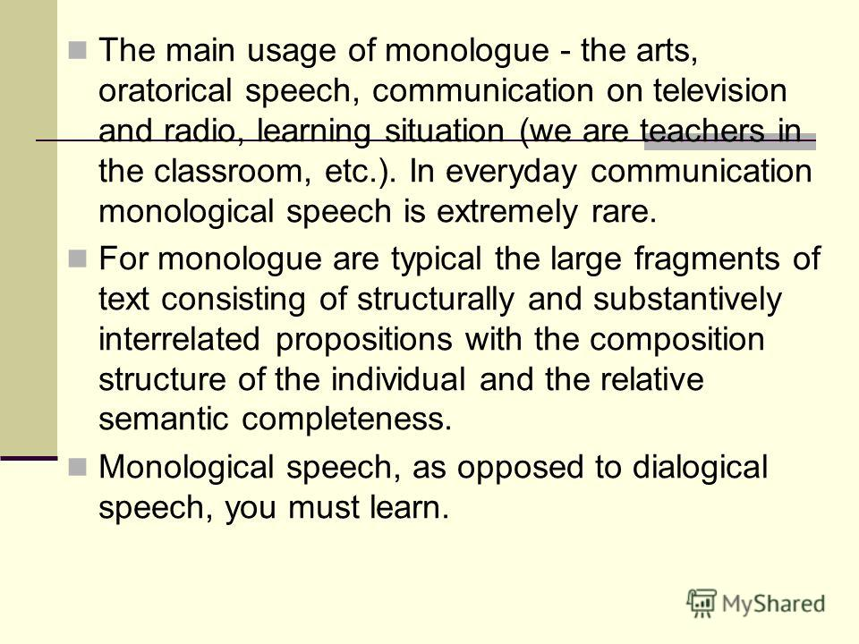 The main usage of monologue - the arts, oratorical speech, communication on television and radio, learning situation (we are teachers in the classroom, etc.). In everyday communication monological speech is extremely rare. For monologue are typical t