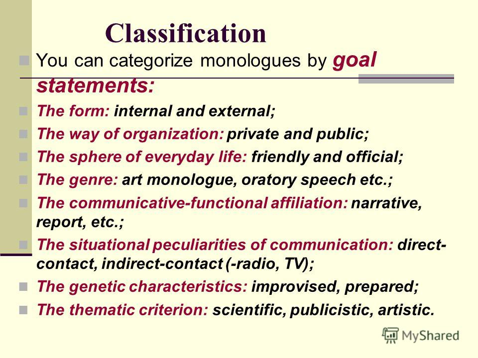 Classification You can categorize monologues by goal statements: The form: internal and external; The way of organization: private and public; The sphere of everyday life: friendly and official; The genre: art monologue, oratory speech etc.; The comm