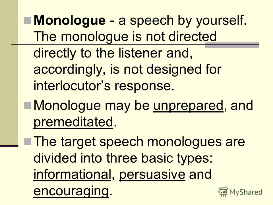 Monologue - a speech by yourself. The monologue is not directed directly to the listener and, accordingly, is not designed for interlocutors response. Monologue may be unprepared, and premeditated. The target speech monologues are divided into three