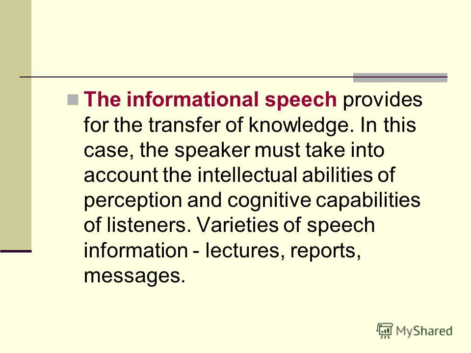 The informational speech provides for the transfer of knowledge. In this case, the speaker must take into account the intellectual abilities of perception and cognitive capabilities of listeners. Varieties of speech information - lectures, reports, m