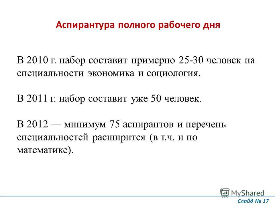 В 2010 г. набор составит примерно 25-30 человек на специальности экономика и социология. В 2011 г. набор составит уже 50 человек. В 2012 минимум 75 аспирантов и перечень специальностей расширится (в т.ч. и по математике). Аспирантура полного рабочего