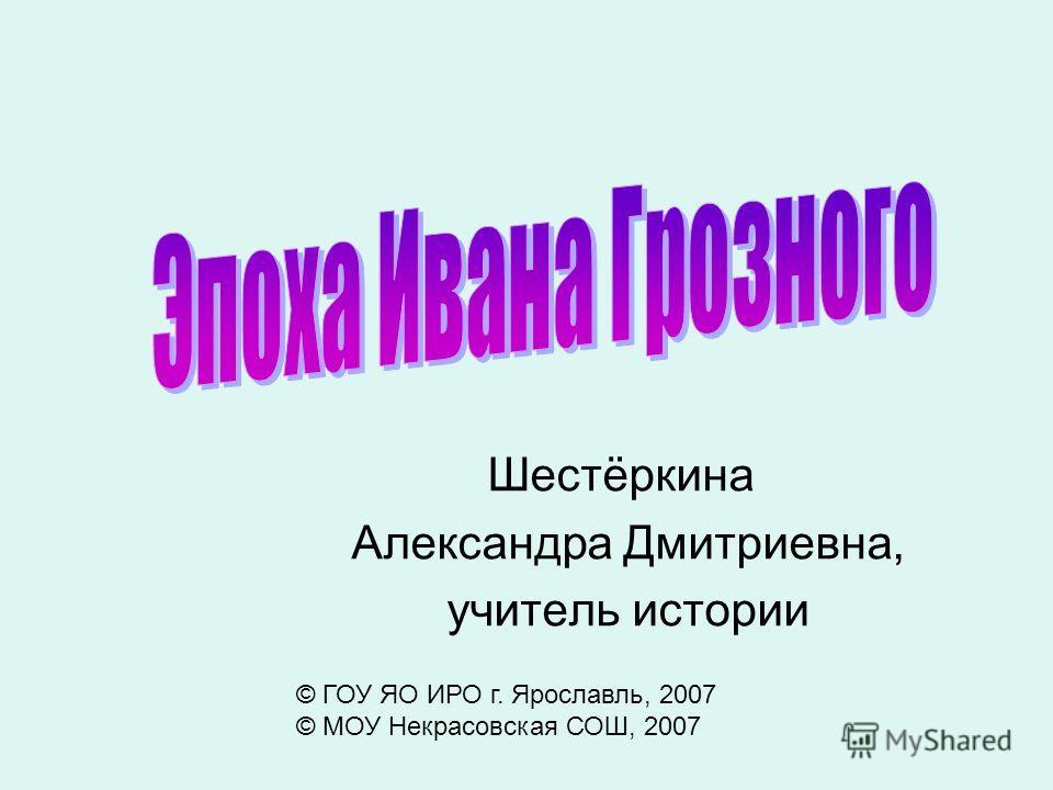 Шестёркина Александра Дмитриевна, учитель истории © ГОУ ЯО ИРО г. Ярославль, 2007 © МОУ Некрасовская СОШ, 2007
