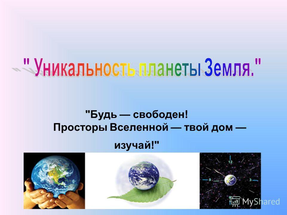 Будь свободен! Просторы Вселенной твой дом изучай!