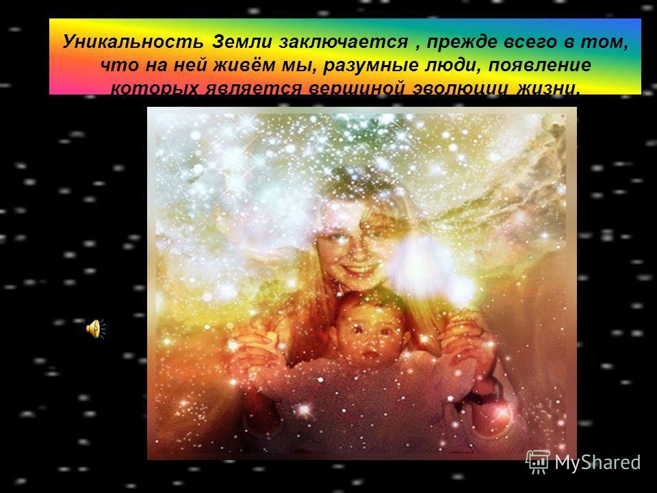 Уникальность Земли заключается, прежде всего в том, что на ней живём мы, разумные люди, появление которых является вершиной эволюции жизни.