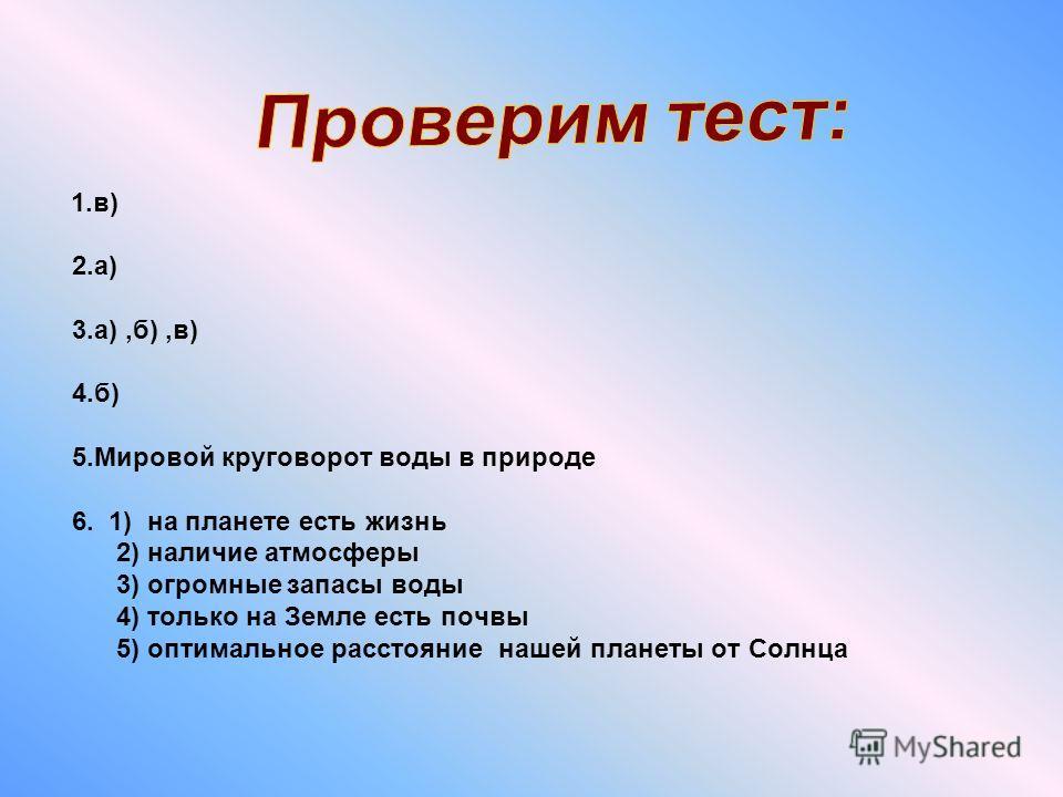 1.в) 2.а) 3.а),б),в) 4.б) 5.Мировой круговорот воды в природе 6. 1) на планете есть жизнь 2) наличие атмосферы 3) огромные запасы воды 4) только на Земле есть почвы 5) оптимальное расстояние нашей планеты от Солнца