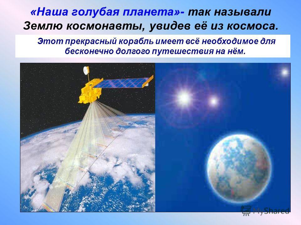 «Наша голубая планета»- так называли Землю космонавты, увидев её из космоса. Этот прекрасный корабль имеет всё необходимое для бесконечно долгого путешествия на нём.