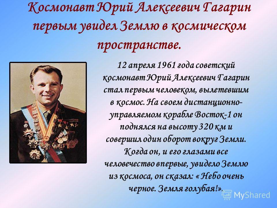Космонавт Юрий Алексеевич Гагарин первым увидел Землю в космическом пространстве. 12 апреля 1961 года советский космонавт Юрий Алексеевич Гагарин стал первым человеком, вылетевшим в космос. На своем дистанционно- управляемом корабле Восток-1 он подня