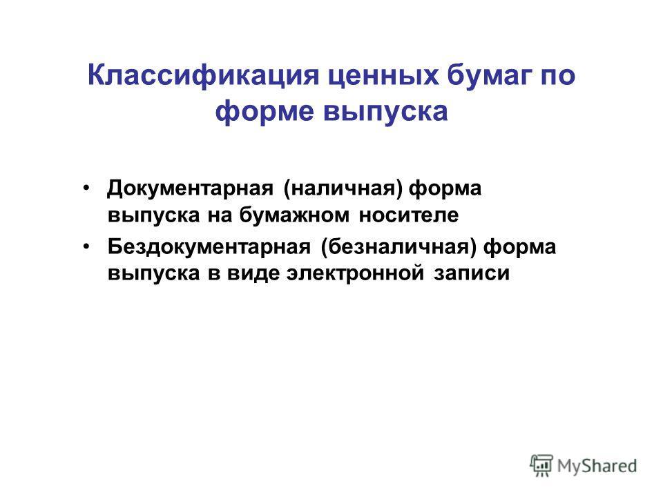 Классификация ценных бумаг по форме выпуска Документарная (наличная) форма выпуска на бумажном носителе Бездокументарная (безналичная) форма выпуска в виде электронной записи