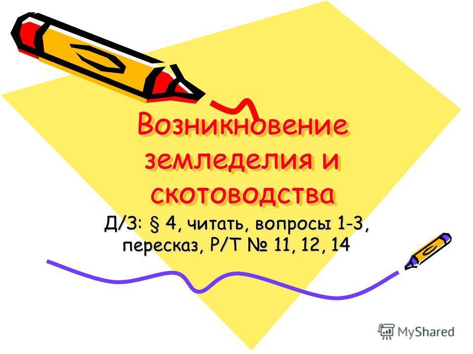 Возникновение земледелия и скотоводства Д/З: § 4, читать, вопросы 1-3, пересказ, Р/Т 11, 12, 14