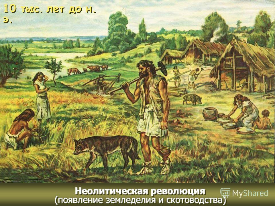10 тыс. лет до н. э. Неолитическая революция (появление земледелия и скотоводства)