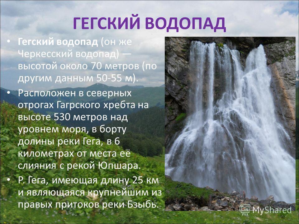 ГЕГСКИЙ ВОДОПАД Гегский водопад (он же Черкесский водопад) высотой около 70 метров (по другим данным 50-55 м). Расположен в северных отрогах Гагрского хребта на высоте 530 метров над уровнем моря, в борту долины реки Гега, в 6 километрах от места её