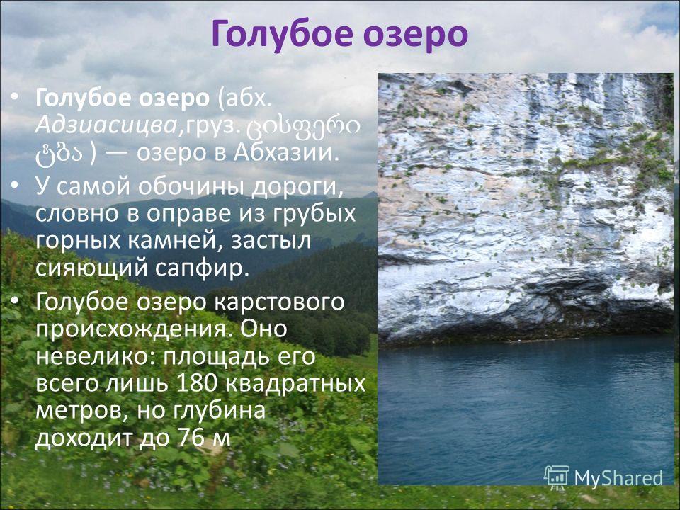 Голубое озеро Голубое озеро (абх. Адзиасицва,груз. ) озеро в Абхазии. У самой обочины дороги, словно в оправе из грубых горных камней, застыл сияющий сапфир. Голубое озеро карстового происхождения. Оно невелико: площадь его всего лишь 180 квадратных