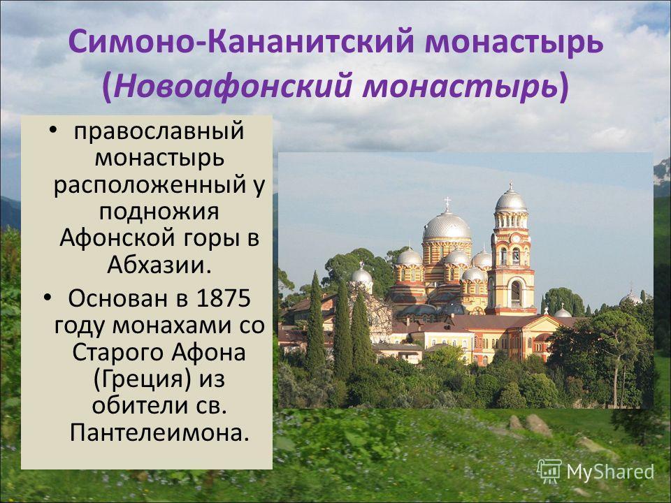 Симоно-Кананитский монастырь (Новоафонский монастырь) православный монастырь расположенный у подножия Афонской горы в Абхазии. Основан в 1875 году монахами со Старого Афона (Греция) из обители св. Пантелеимона.