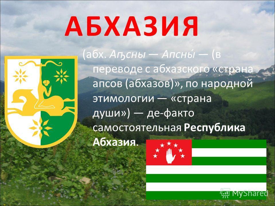 (абх. Аҧсны Апсны́ (в переводе с абхазского «страна апсов (абхазов)», по народной этимологии «страна души») де-факто самостоятельная Республика Абхазия.