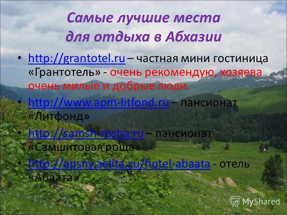 Самые лучшие места для отдыха в Абхазии http://grantotel.ru – частная мини гостиница «Грантотель» - очень рекомендую, хозяева очень милые и добрые люди. http://grantotel.ru http://www.apm-litfond.ru – пансионат «Литфонд» http://www.apm-litfond.ru htt