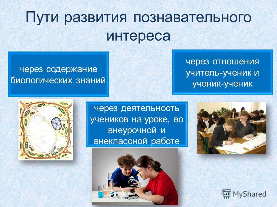 Пути развития познавательного интереса через содержание биологических знаний через деятельность учеников на уроке, во внеурочной и внеклассной работе через отношения учитель-ученик и ученик-ученик