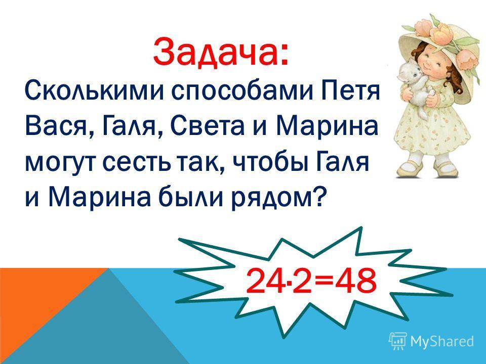 Задача: Сколькими способами Петя, Вася, Галя, Света и Марина могут сесть так, чтобы Галя и Марина были рядом? 24·2=48