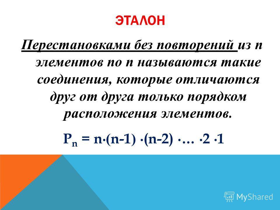 ЭТАЛОН Перестановками без повторений из n элементов по n называются такие соединения, которые отличаются друг от друга только порядком расположения элементов. P n = n ( n-1 ) (n-2) … 2 1