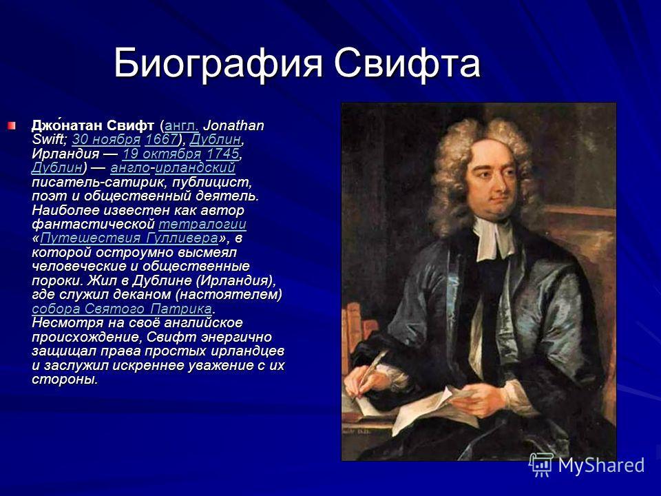 Биография Свифта Джо́натан Свифт (англ. Jonathan Swift; 30 ноября 1667), Дублин, Ирландия 19 октября 1745, Дублин) англо-ирландский писатель-сатирик, публицист, поэт и общественный деятель. Наиболее известен как автор фантастической тетралогии «Путеш