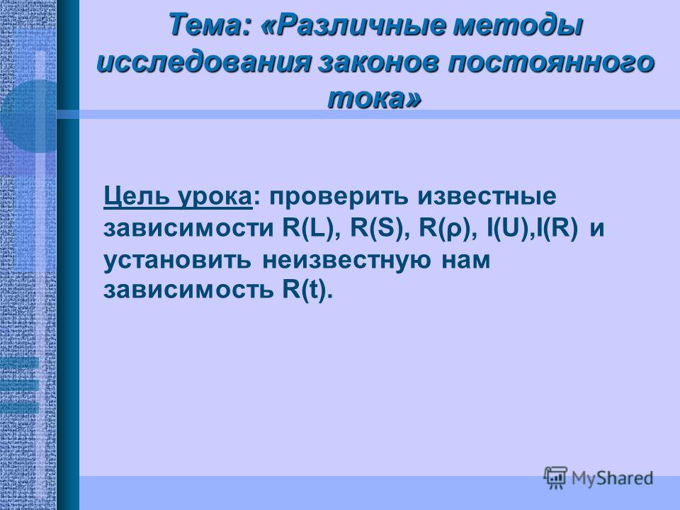 Тема: «Различные методы исследования законов постоянного тока» Цель урока: проверить известные зависимости R(L), R(S), R(ρ), I(U),I(R) и установить неизвестную нам зависимость R(t).