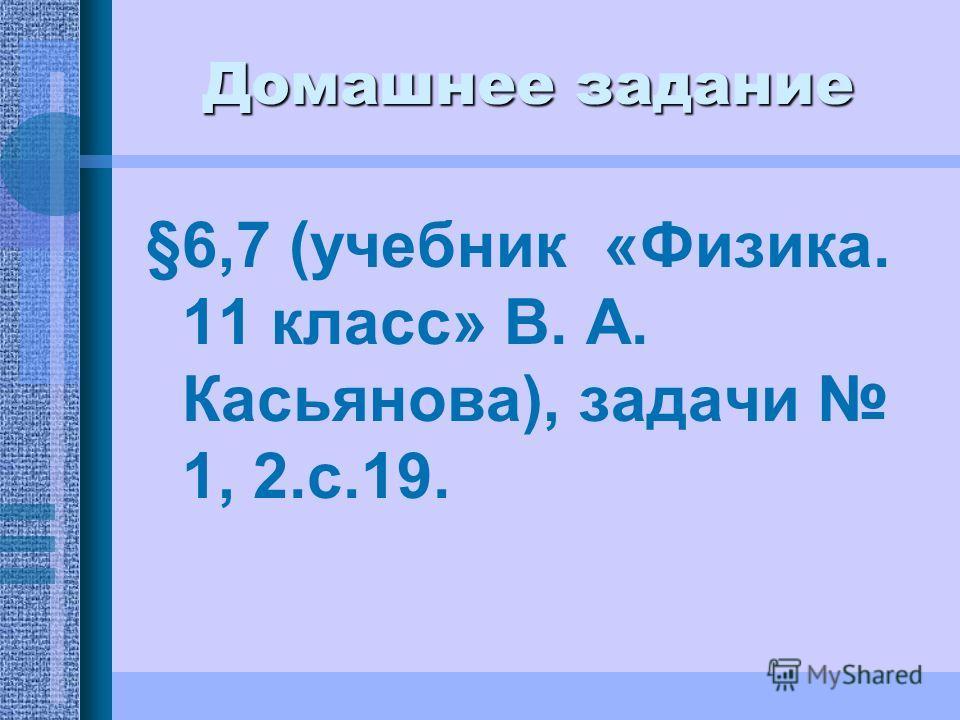 Домашнее задание §6,7 (учебник «Физика. 11 класс» В. А. Касьянова), задачи 1, 2.с.19.
