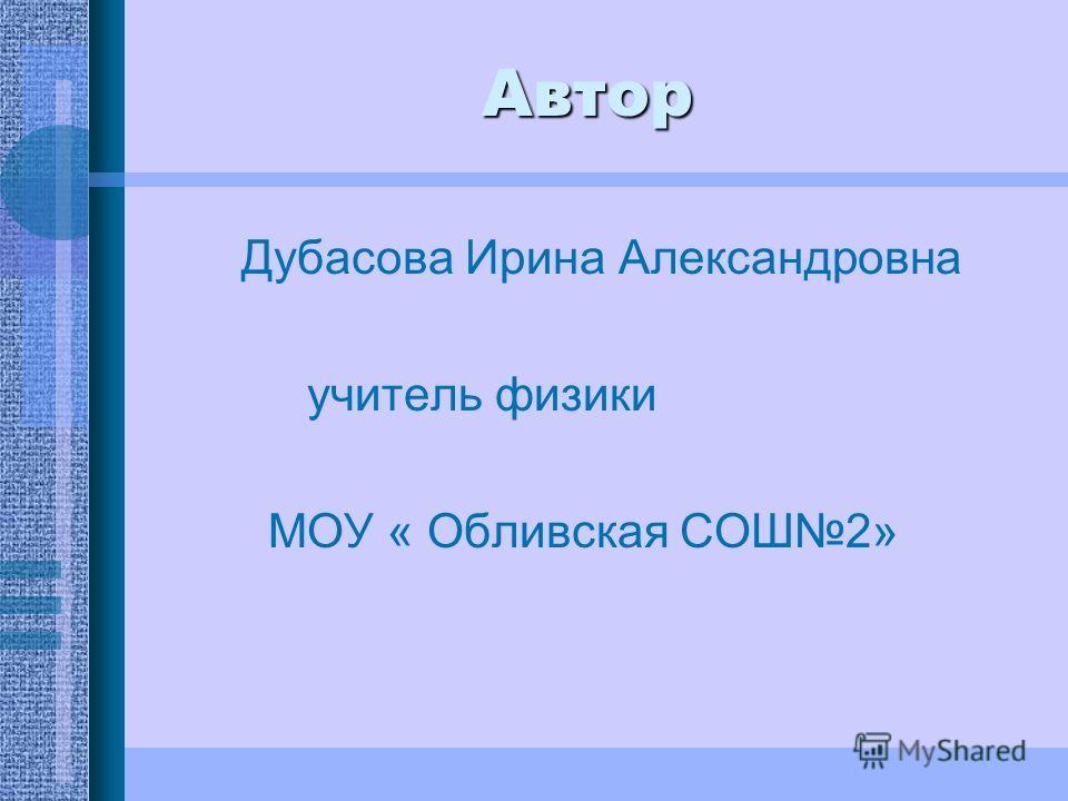 Автор Дубасова Ирина Александровна учитель физики МОУ « Обливская СОШ2»
